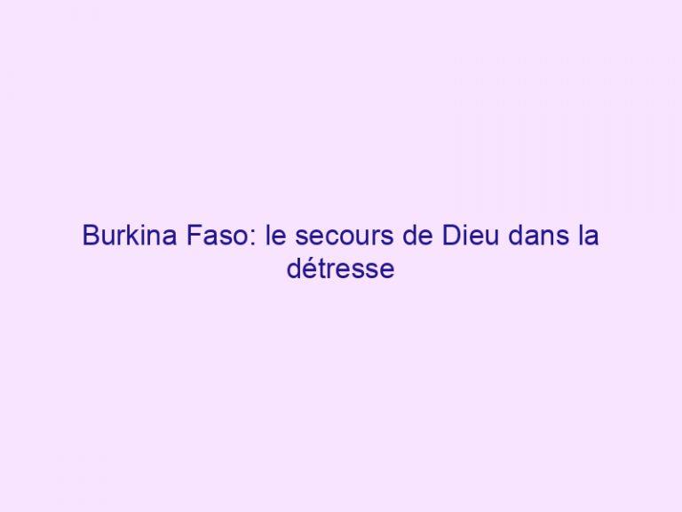 Burkina Faso: le secours de Dieu dans la détresse