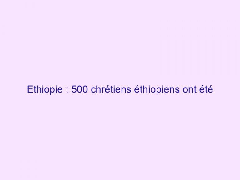 Ethiopie : 500 chrétiens éthiopiens ont été assassinés lors d'attaques en porte-à-porte depuis juin