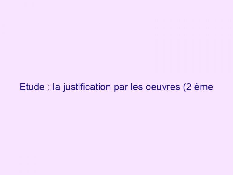 Etude : la justification par les oeuvres (2 ème partie)