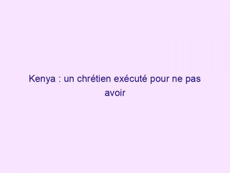 Kenya : un chrétien exécuté pour ne pas avoir su réciter la prière islamique