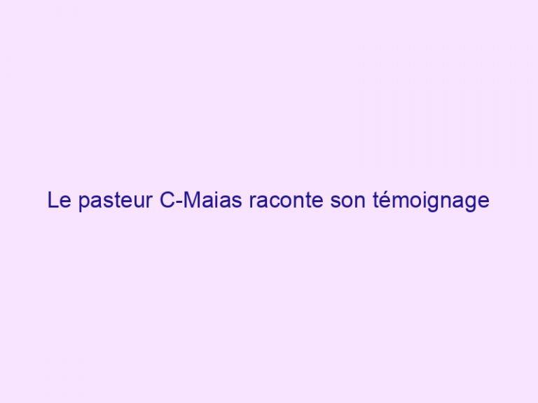 Le pasteur C-Maias raconte son témoignage