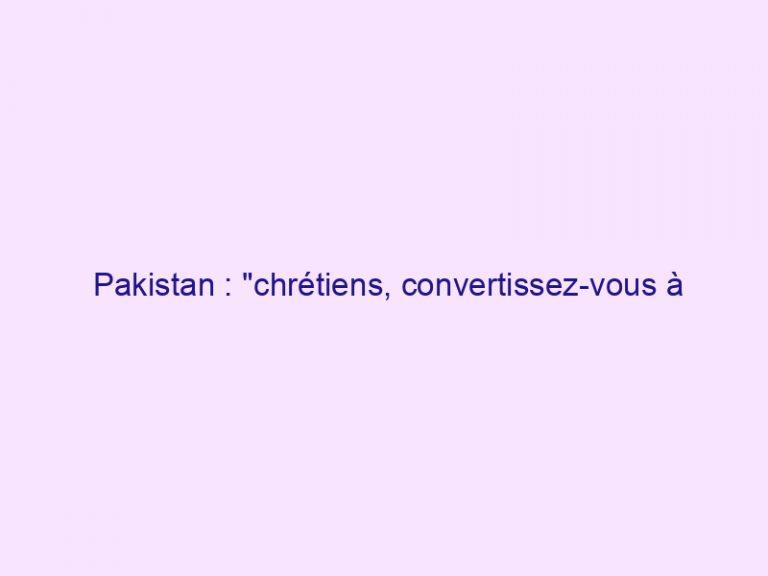 Pakistan : «chrétiens, convertissez-vous à l'islam si vous voulez manger !»