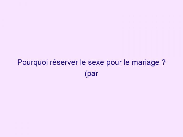 Pourquoi réserver le sexe pour le mariage ? (par John Piper)